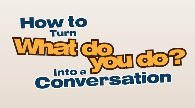 "How to Turn ""What do you do?"" Into a Conversation"
